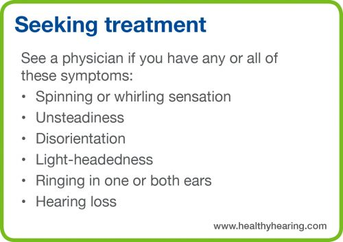 See a physician if you experience spinning, unsteadiness, disorientation, light-headedness, ringing or hearing loss.