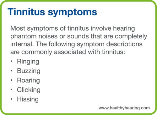 Ringing, buzzing, roaring, clicking and hissing are all symptoms of tinnitus.